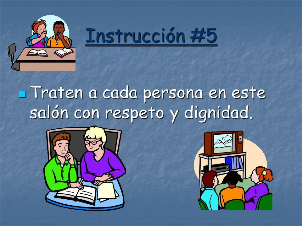 Instrucción #5 Traten a cada persona en este salón con respeto y dignidad.