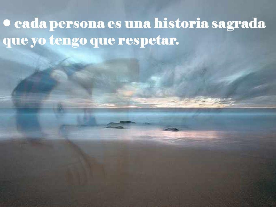 cada persona es una historia sagrada que yo tengo que respetar.