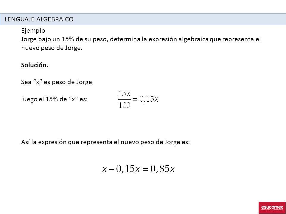 LENGUAJE ALGEBRAICO Ejemplo. Jorge bajo un 15% de su peso, determina la expresión algebraica que representa el nuevo peso de Jorge.