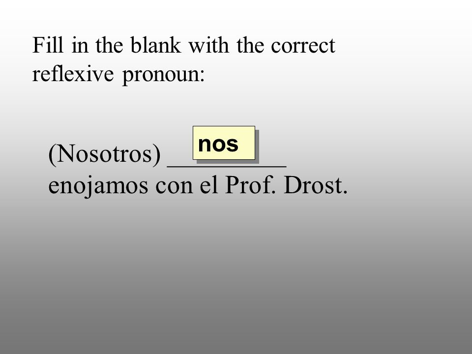 (Nosotros) _________ enojamos con el Prof. Drost.