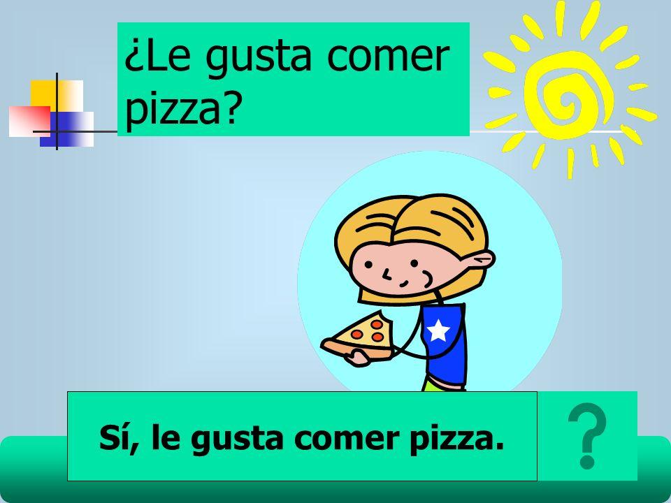 ¿Le gusta comer pizza Sí, le gusta comer pizza.