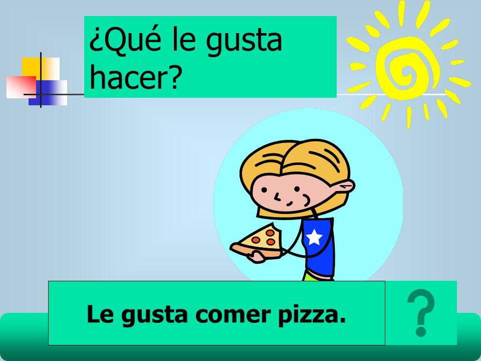 ¿Qué le gusta hacer Le gusta comer pizza.