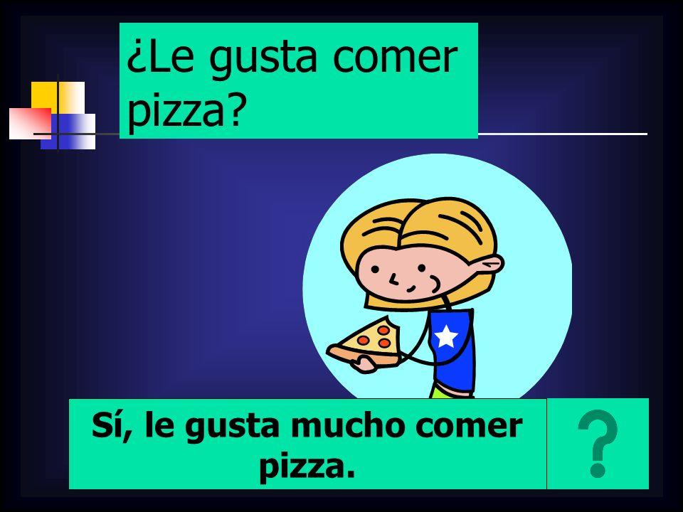 ¿Le gusta comer pizza Sí, le gusta mucho comer pizza.