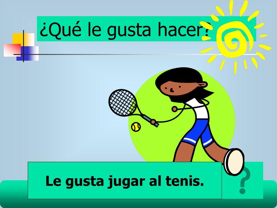 ¿Qué le gusta hacer Le gusta jugar al tenis.