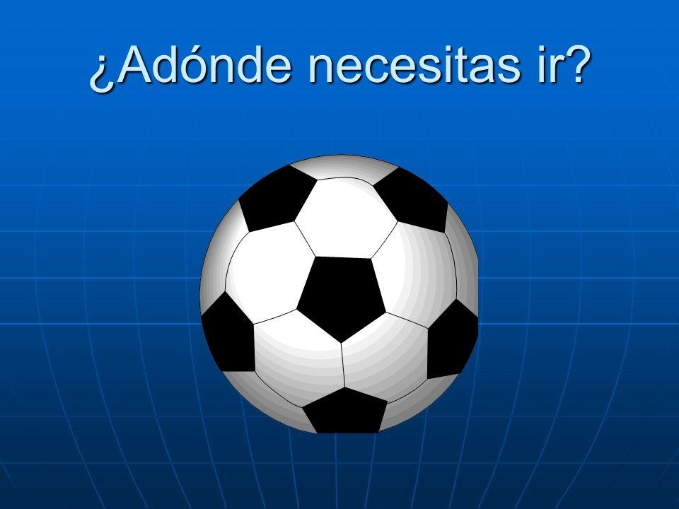 ¿Adónde necesitas ir Necesito ir al partido de fútbol.