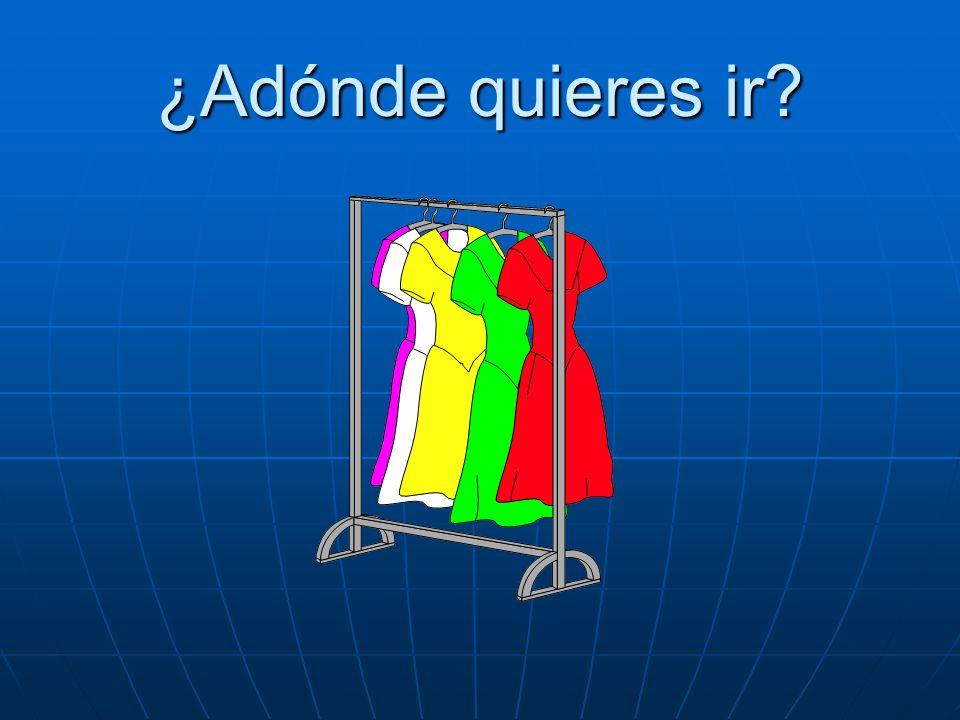 ¿Adónde quieres ir Quiero ir a la tienda de ropa.