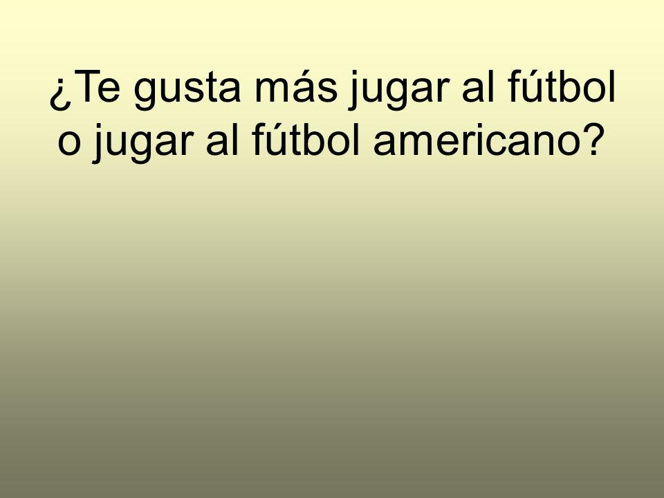 ¿Te gusta más jugar al fútbol o jugar al fútbol americano