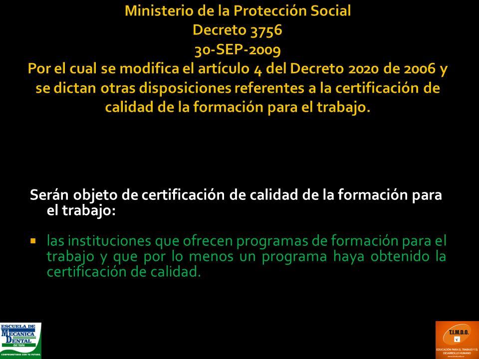 Ministerio de la Protección Social Decreto 3756 30-SEP-2009 Por el cual se modifica el artículo 4 del Decreto 2020 de 2006 y se dictan otras disposiciones referentes a la certificación de calidad de la formación para el trabajo.