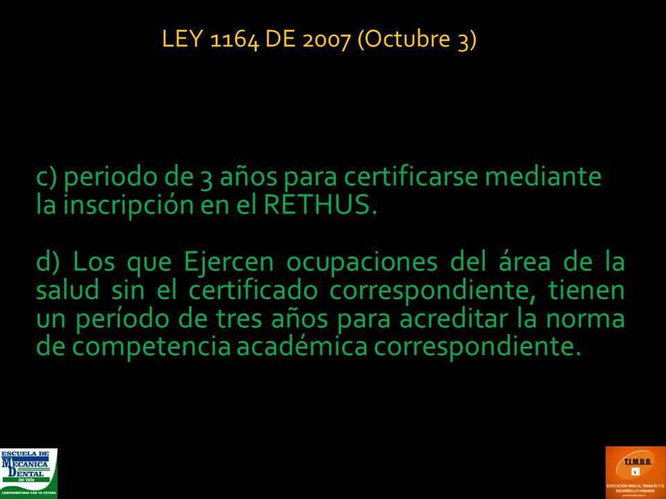 LEY 1164 DE 2007 (Octubre 3) c) periodo de 3 años para certificarse mediante la inscripción en el RETHUS.