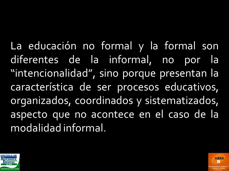 La educación no formal y la formal son diferentes de la informal, no por la intencionalidad , sino porque presentan la característica de ser procesos educativos, organizados, coordinados y sistematizados, aspecto que no acontece en el caso de la modalidad informal.
