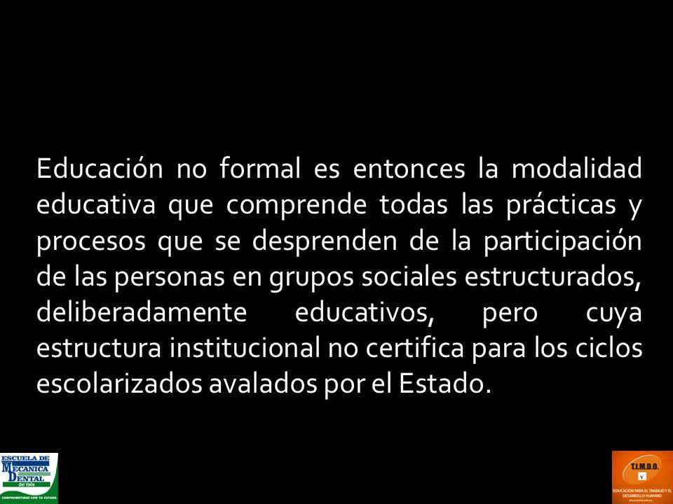 Educación no formal es entonces la modalidad educativa que comprende todas las prácticas y procesos que se desprenden de la participación de las personas en grupos sociales estructurados, deliberadamente educativos, pero cuya estructura institucional no certifica para los ciclos escolarizados avalados por el Estado.