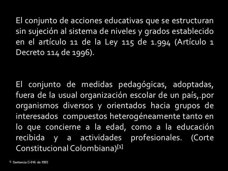 El conjunto de acciones educativas que se estructuran sin sujeción al sistema de niveles y grados establecido en el artículo 11 de la Ley 115 de 1.994 (Artículo 1 Decreto 114 de 1996).