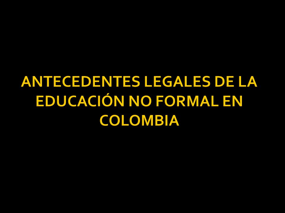 ANTECEDENTES LEGALES DE LA EDUCACIÓN NO FORMAL EN COLOMBIA