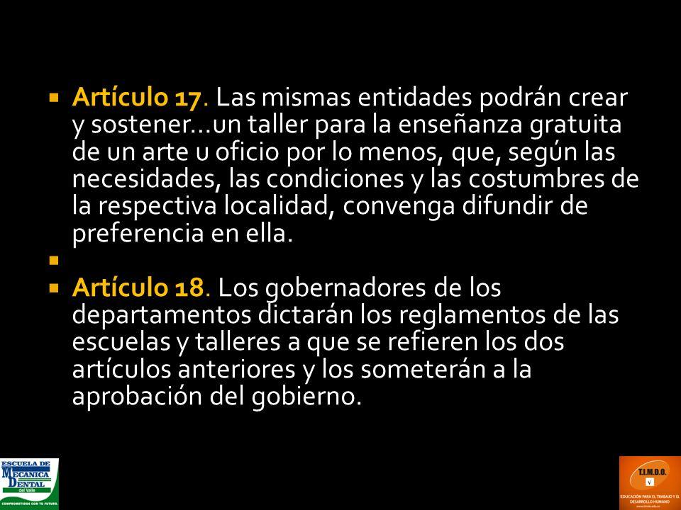 Artículo 17. Las mismas entidades podrán crear y sostener…un taller para la enseñanza gratuita de un arte u oficio por lo menos, que, según las necesidades, las condiciones y las costumbres de la respectiva localidad, convenga difundir de preferencia en ella.