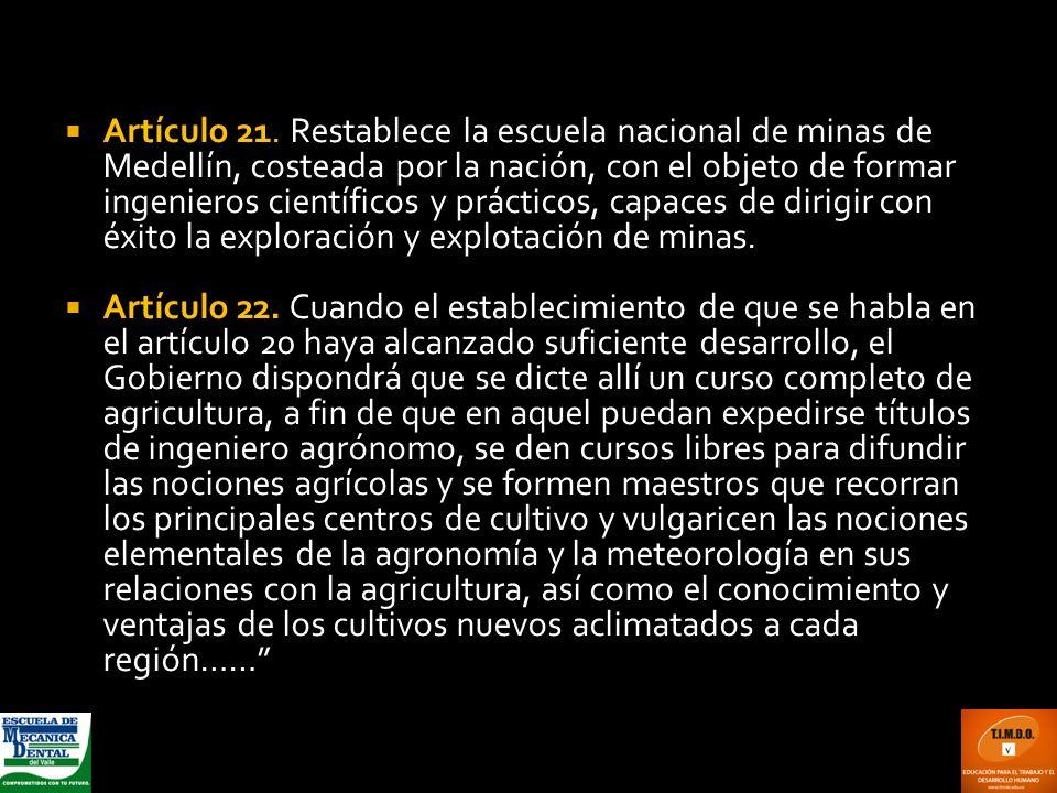 Artículo 21. Restablece la escuela nacional de minas de Medellín, costeada por la nación, con el objeto de formar ingenieros científicos y prácticos, capaces de dirigir con éxito la exploración y explotación de minas.