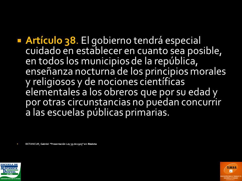 Artículo 38. El gobierno tendrá especial cuidado en establecer en cuanto sea posible, en todos los municipios de la república, enseñanza nocturna de los principios morales y religiosos y de nociones científicas elementales a los obreros que por su edad y por otras circunstancias no puedan concurrir a las escuelas públicas primarias.