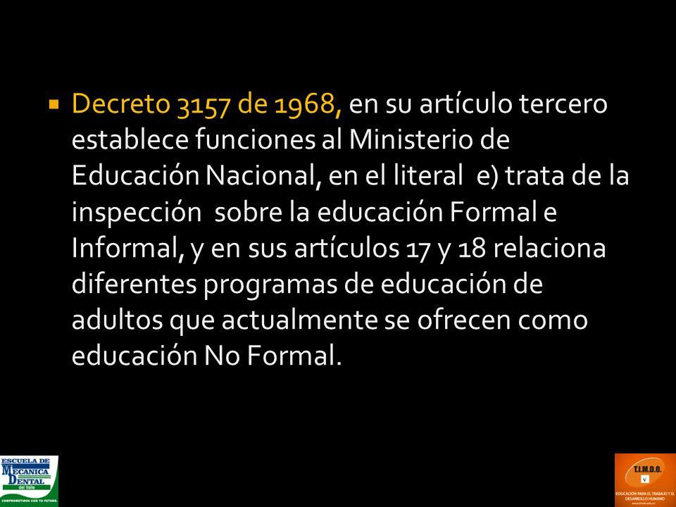 Decreto 3157 de 1968, en su artículo tercero establece funciones al Ministerio de Educación Nacional, en el literal e) trata de la inspección sobre la educación Formal e Informal, y en sus artículos 17 y 18 relaciona diferentes programas de educación de adultos que actualmente se ofrecen como educación No Formal.