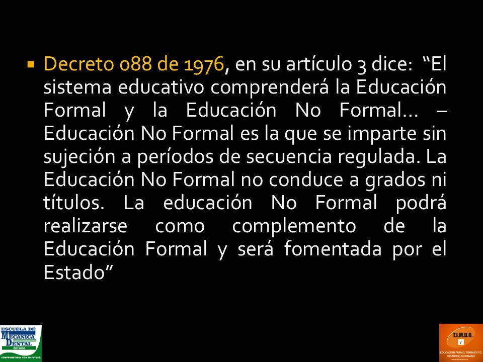 Decreto 088 de 1976, en su artículo 3 dice: El sistema educativo comprenderá la Educación Formal y la Educación No Formal… – Educación No Formal es la que se imparte sin sujeción a períodos de secuencia regulada.