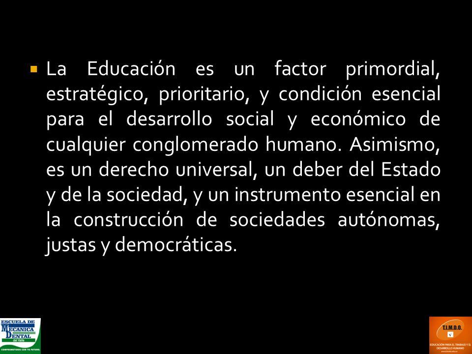 La Educación es un factor primordial, estratégico, prioritario, y condición esencial para el desarrollo social y económico de cualquier conglomerado humano.
