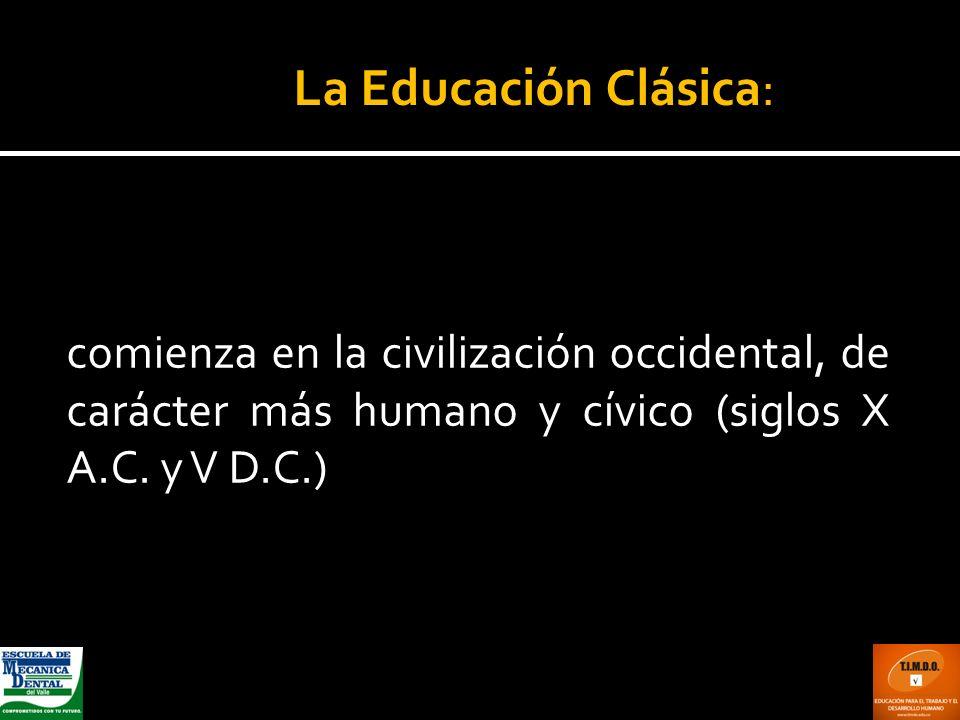 La Educación Clásica: comienza en la civilización occidental, de carácter más humano y cívico (siglos X A.C.