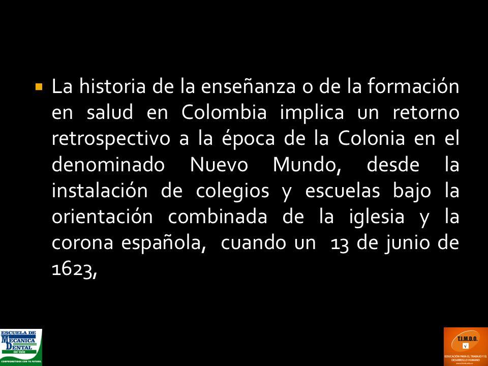 La historia de la enseñanza o de la formación en salud en Colombia implica un retorno retrospectivo a la época de la Colonia en el denominado Nuevo Mundo, desde la instalación de colegios y escuelas bajo la orientación combinada de la iglesia y la corona española, cuando un 13 de junio de 1623,