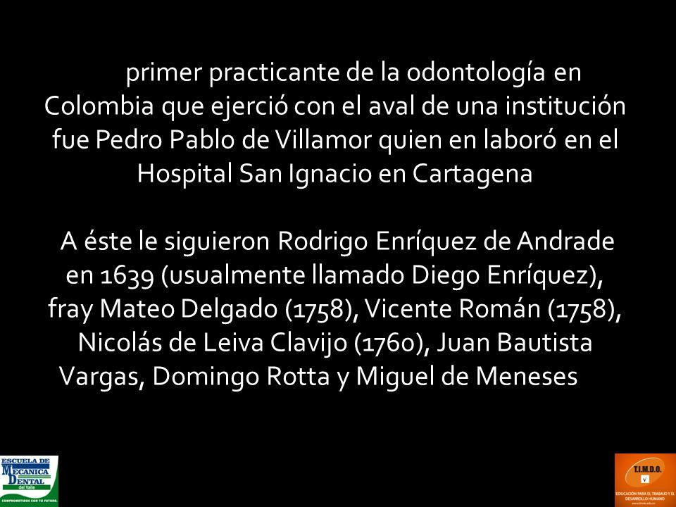El primer practicante de la odontología en Colombia que ejerció con el aval de una institución fue Pedro Pablo de Villamor quien en laboró en el Hospital San Ignacio en Cartagena