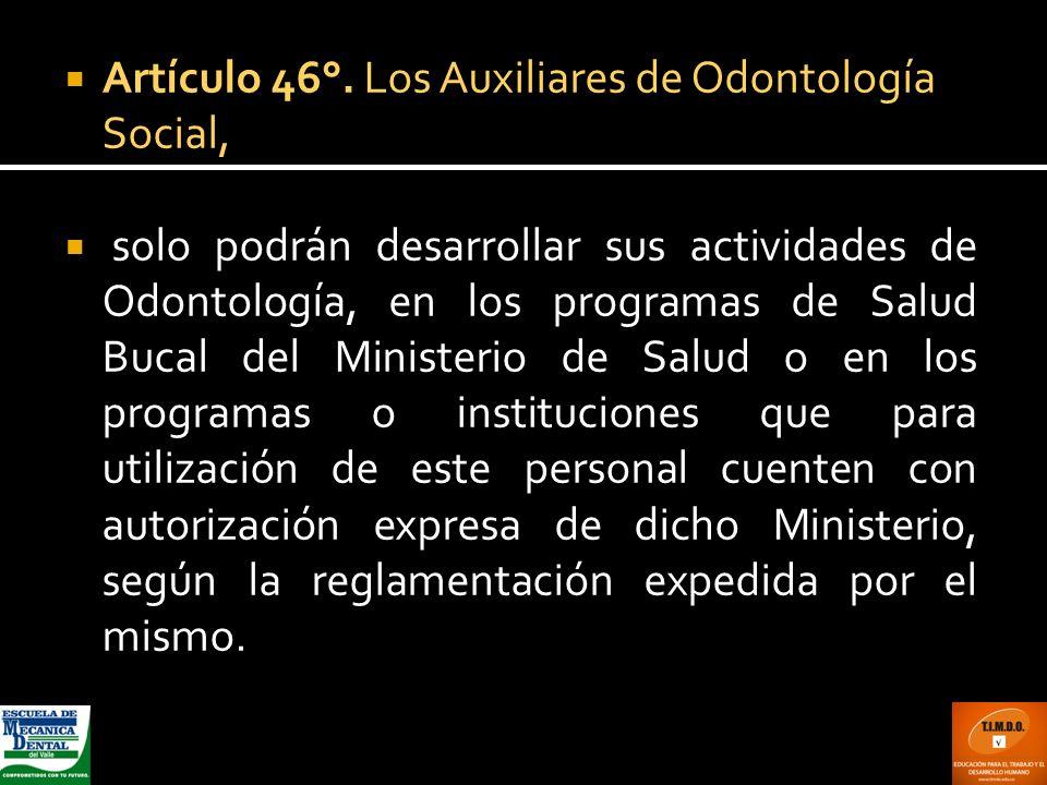 Artículo 46°. Los Auxiliares de Odontología Social,