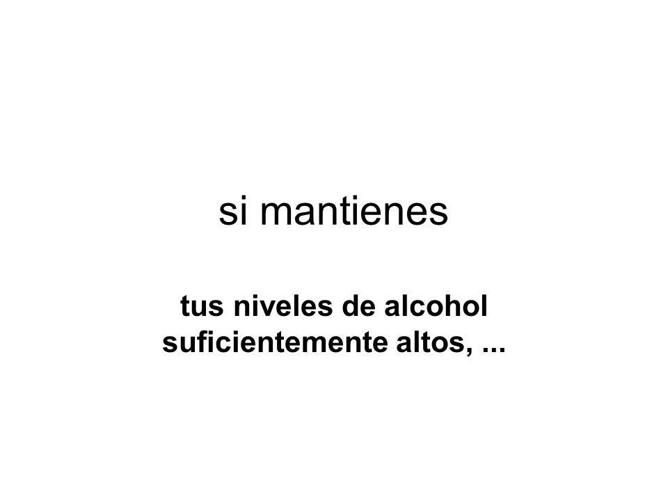 tus niveles de alcohol suficientemente altos, ...