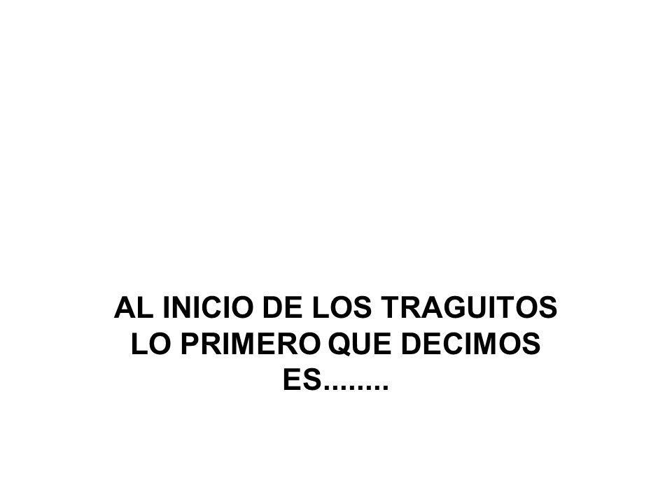AL INICIO DE LOS TRAGUITOS LO PRIMERO QUE DECIMOS ES........