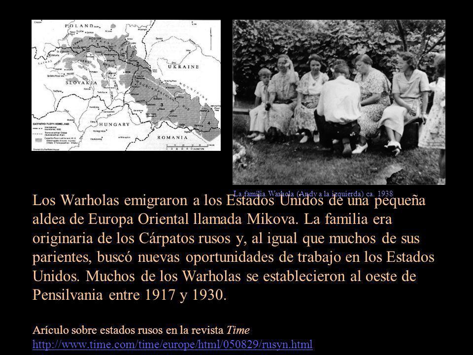 Los Warholas emigraron a los Estados Unidos de una pequeña aldea de Europa Oriental llamada Mikova. La familia era originaria de los Cárpatos rusos y, al igual que muchos de sus parientes, buscó nuevas oportunidades de trabajo en los Estados Unidos. Muchos de los Warholas se establecieron al oeste de Pensilvania entre 1917 y 1930. Arículo sobre estados rusos en la revista Time http://www.time.com/time/europe/html/050829/rusyn.html