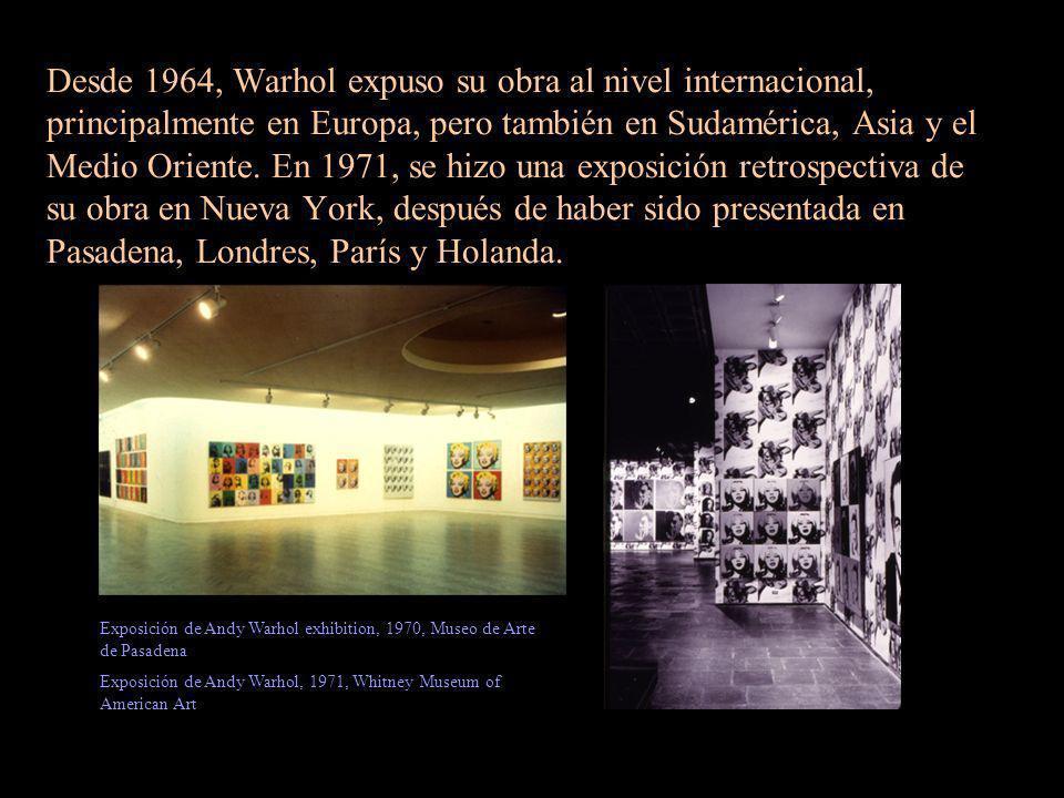 Desde 1964, Warhol expuso su obra al nivel internacional, principalmente en Europa, pero también en Sudamérica, Asia y el Medio Oriente. En 1971, se hizo una exposición retrospectiva de su obra en Nueva York, después de haber sido presentada en Pasadena, Londres, París y Holanda.