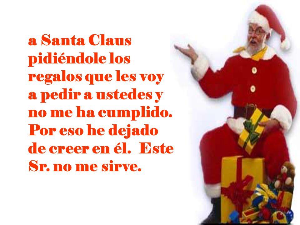 a Santa Claus pidiéndole los regalos que les voy a pedir a ustedes y no me ha cumplido.