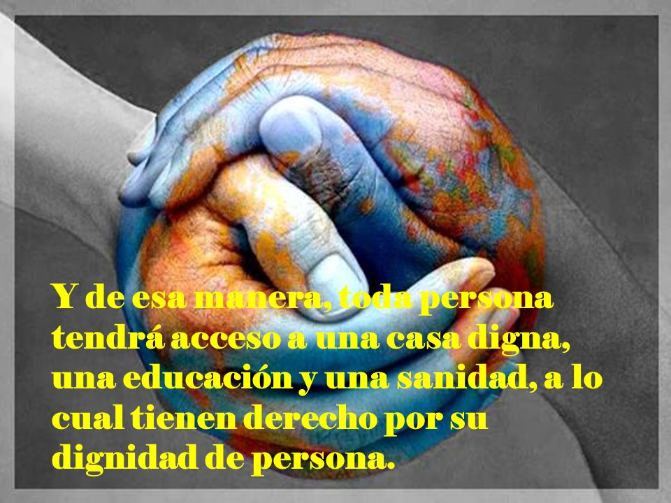 Y de esa manera, toda persona tendrá acceso a una casa digna, una educación y una sanidad, a lo cual tienen derecho por su dignidad de persona.