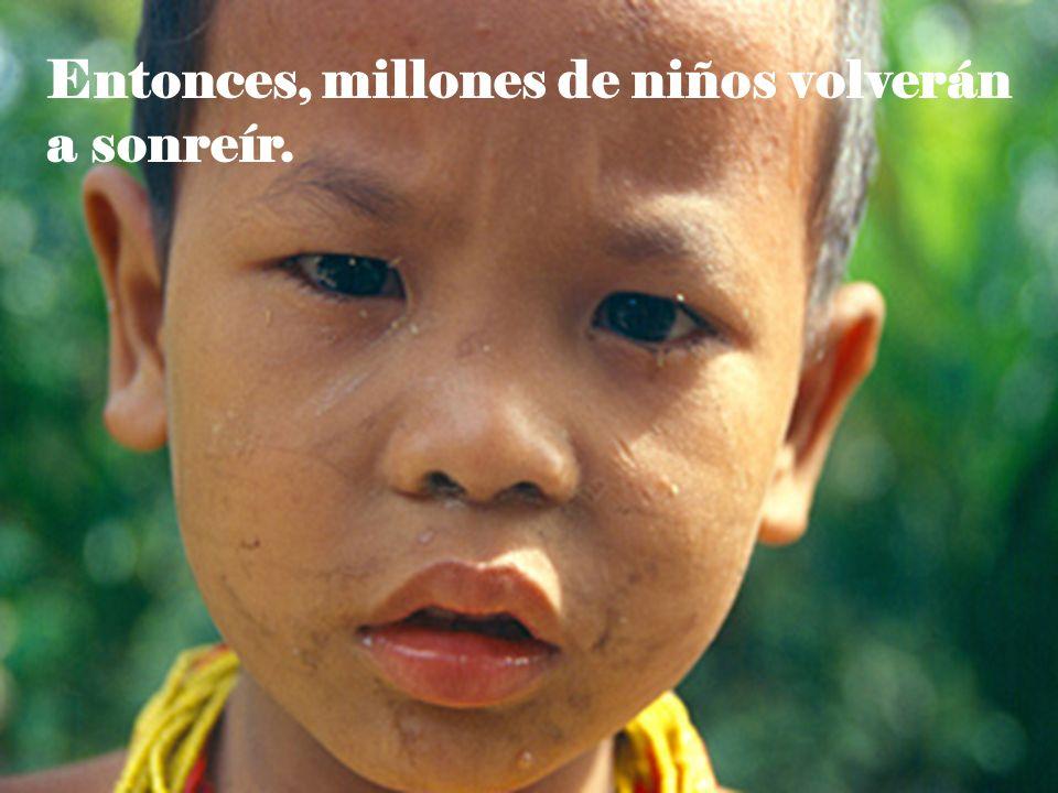 Entonces, millones de niños volverán a sonreír.