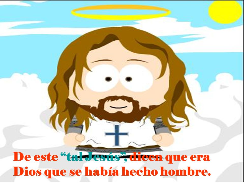De este tal Jesús , dicen que era Dios que se había hecho hombre.