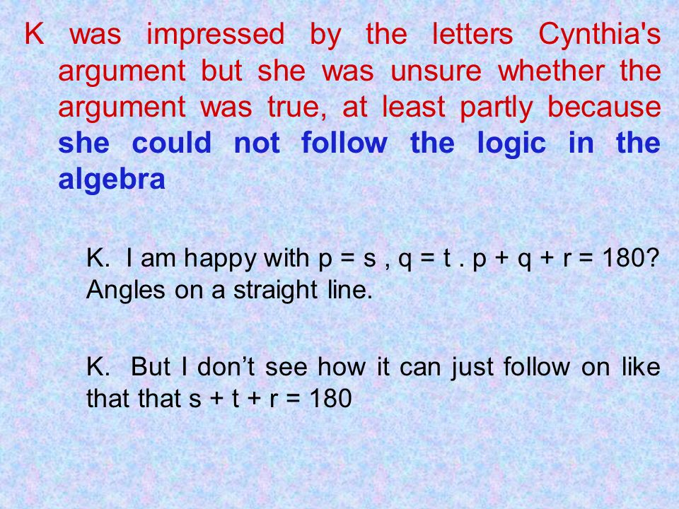 K was impressed by the letters Cynthia s argument but she was unsure whether the argument was true, at least partly because she could not follow the logic in the algebra