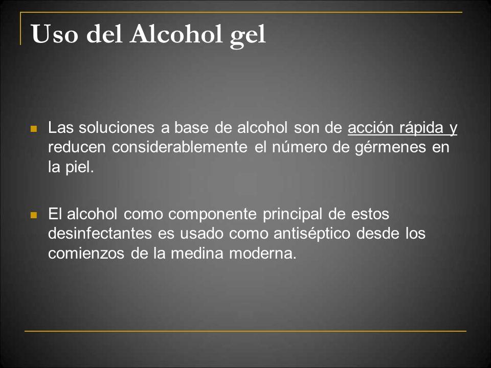 Uso del Alcohol gel Las soluciones a base de alcohol son de acción rápida y reducen considerablemente el número de gérmenes en la piel.