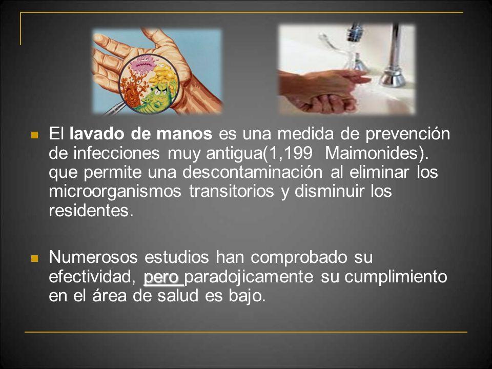 El lavado de manos es una medida de prevención de infecciones muy antigua(1,199 Maimonides). que permite una descontaminación al eliminar los microorganismos transitorios y disminuir los residentes.