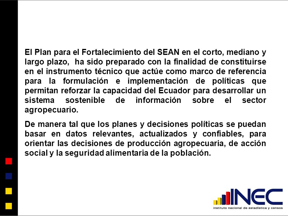 El Plan para el Fortalecimiento del SEAN en el corto, mediano y largo plazo, ha sido preparado con la finalidad de constituirse en el instrumento técnico que actúe como marco de referencia para la formulación e implementación de políticas que permitan reforzar la capacidad del Ecuador para desarrollar un sistema sostenible de información sobre el sector agropecuario.