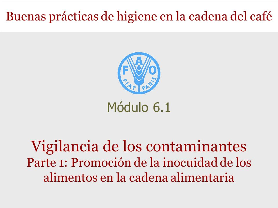 Módulo 6.1 Vigilancia de los contaminantes Parte 1: Promoción de la inocuidad de los alimentos en la cadena alimentaria.