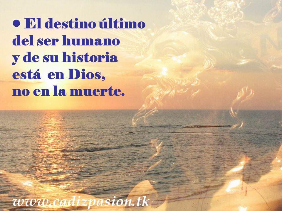 El destino último del ser humano y de su historia está en Dios, no en la muerte.