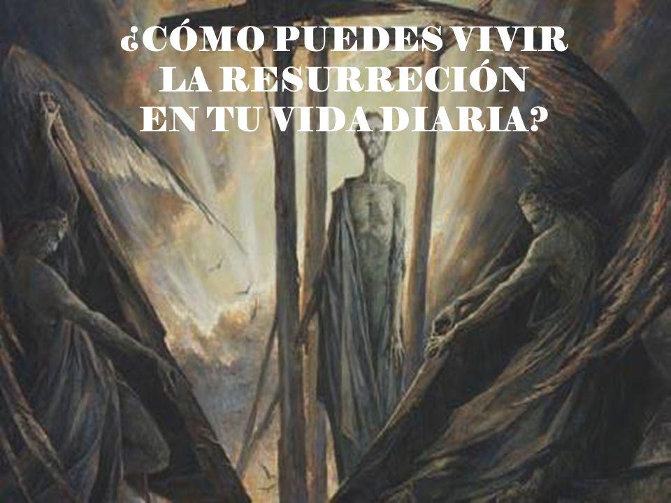¿CÓMO PUEDES VIVIR LA RESURRECIÓN EN TU VIDA DIARIA