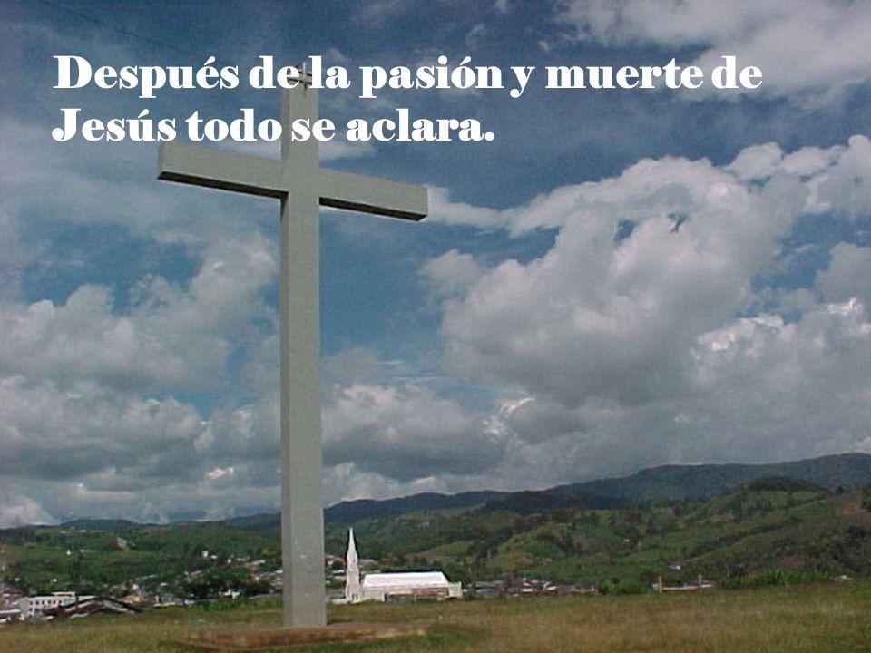Después de la pasión y muerte de Jesús todo se aclara.