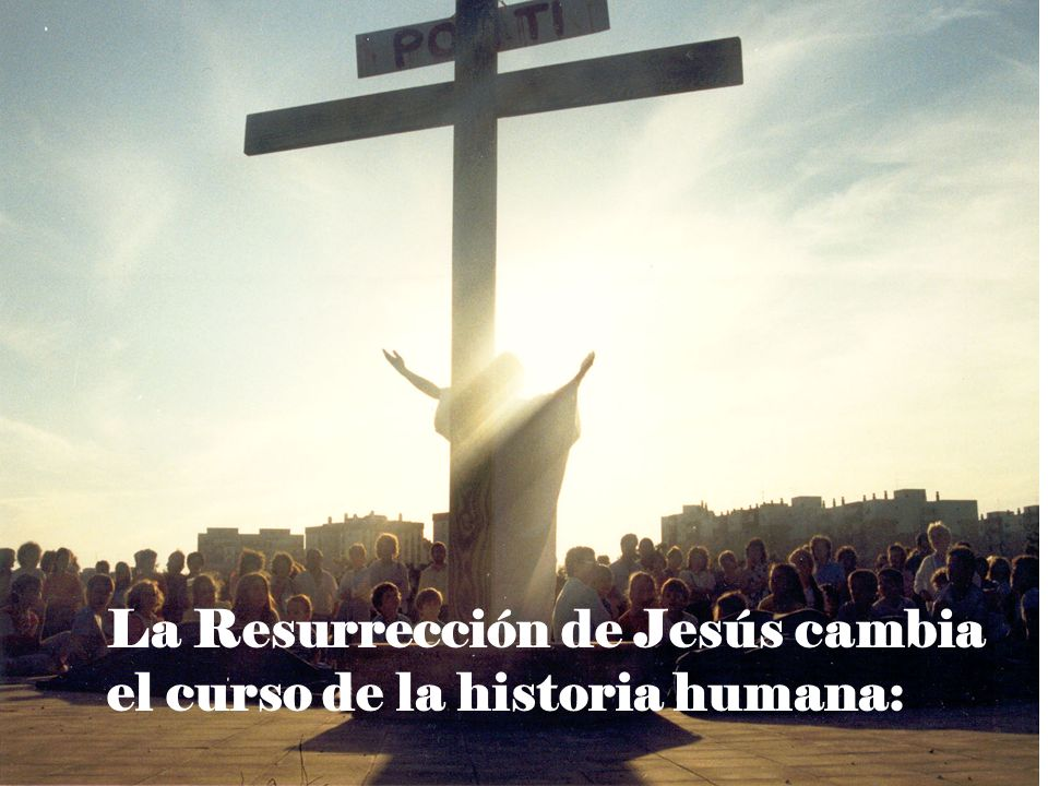La Resurrección de Jesús cambia el curso de la historia humana: