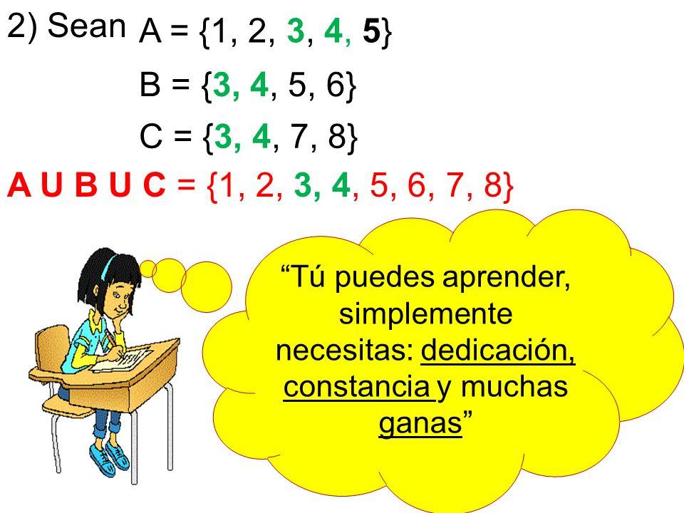 2) Sean A = {1, 2, 3, 4, 5} B = {3, 4, 5, 6} C = {3, 4, 7, 8} A U B U C = {1, 2, 3, 4, 5, 6, 7, 8}