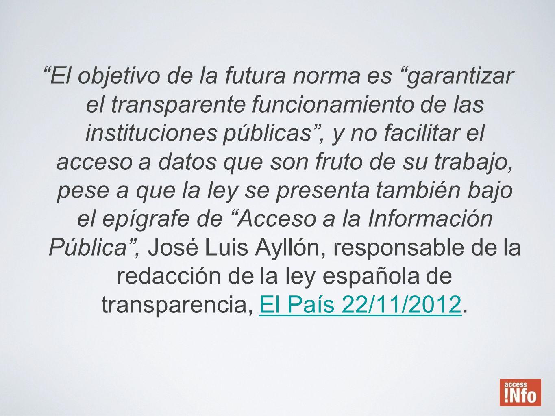 El objetivo de la futura norma es garantizar el transparente funcionamiento de las instituciones públicas , y no facilitar el acceso a datos que son fruto de su trabajo, pese a que la ley se presenta también bajo el epígrafe de Acceso a la Información Pública , José Luis Ayllón, responsable de la redacción de la ley española de transparencia, El País 22/11/2012.