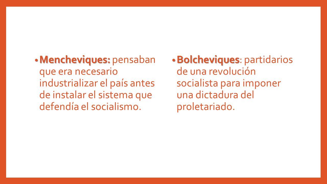 Mencheviques: pensaban que era necesario industrializar el país antes de instalar el sistema que defendía el socialismo.