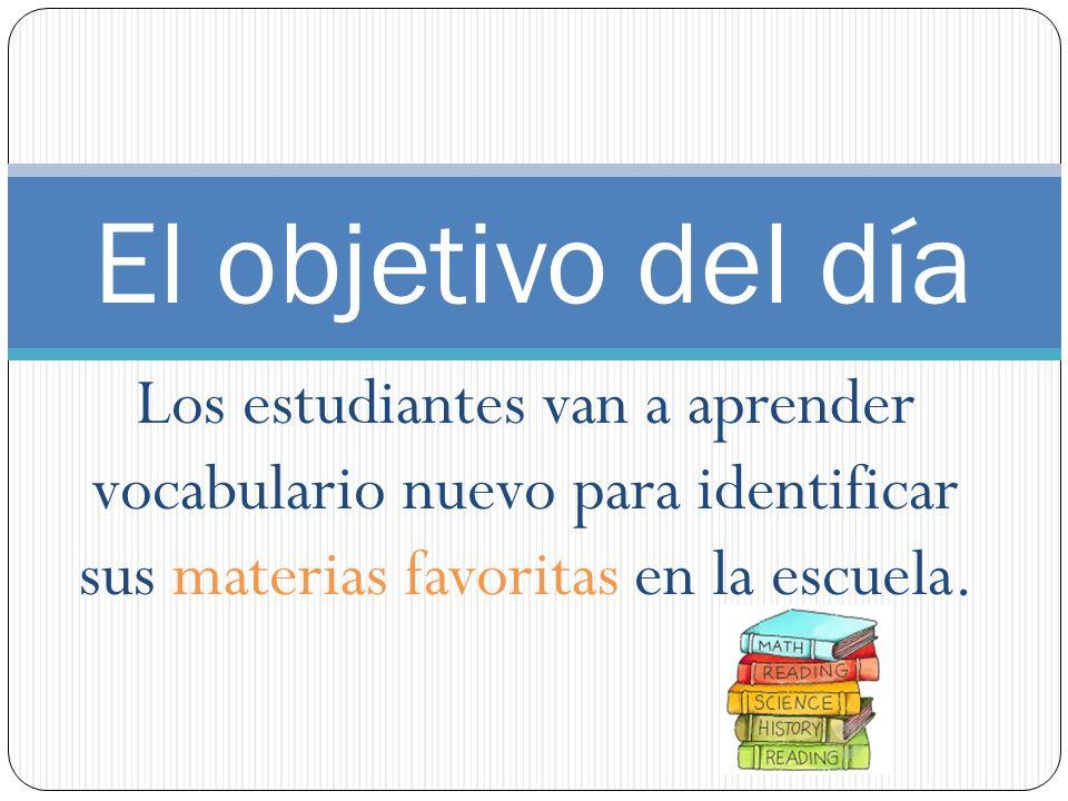 El objetivo del día Los estudiantes van a aprender vocabulario nuevo para identificar sus materias favoritas en la escuela.