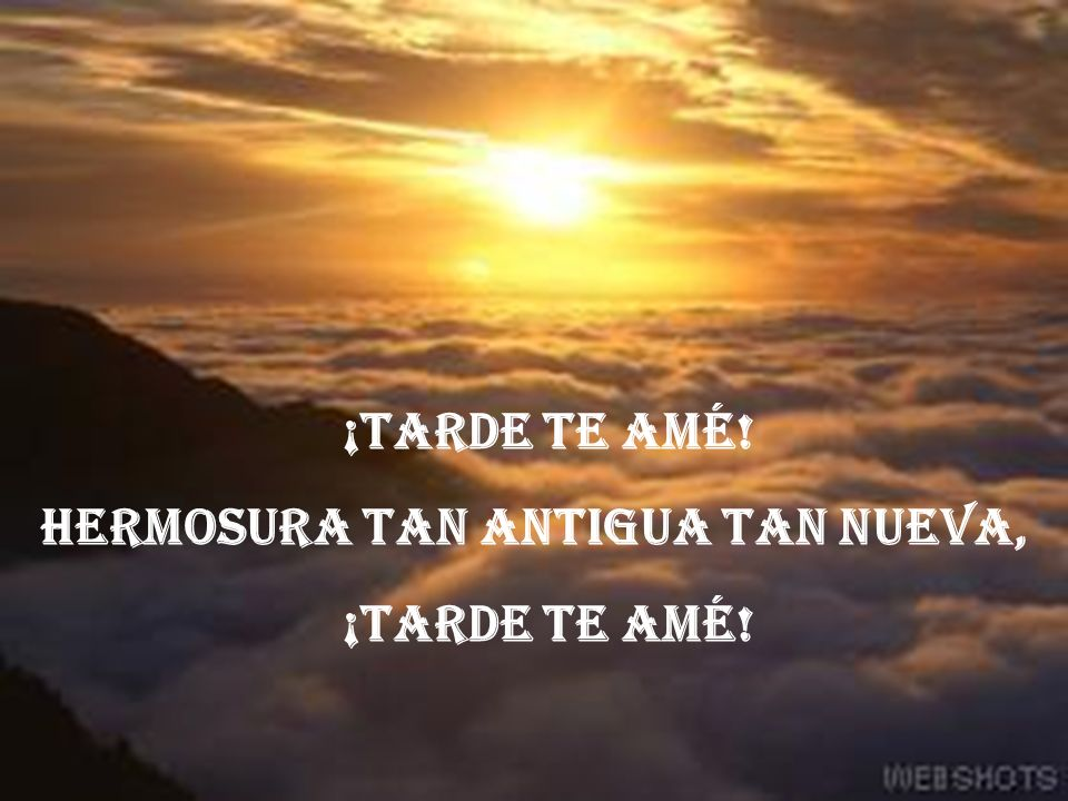 ¡TARDE TE AMÉ! HERMOSURA TAN ANTIGUA TAN NUEVA,