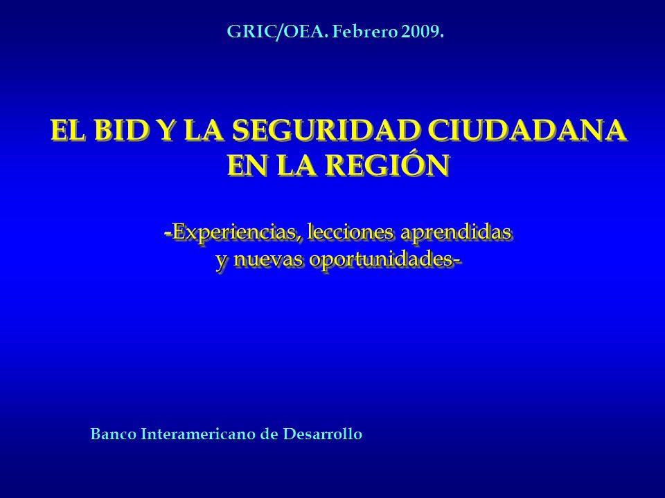 GRIC/OEA. Febrero 2009. EL BID Y LA SEGURIDAD CIUDADANA EN LA REGIÓN -Experiencias, lecciones aprendidas y nuevas oportunidades-